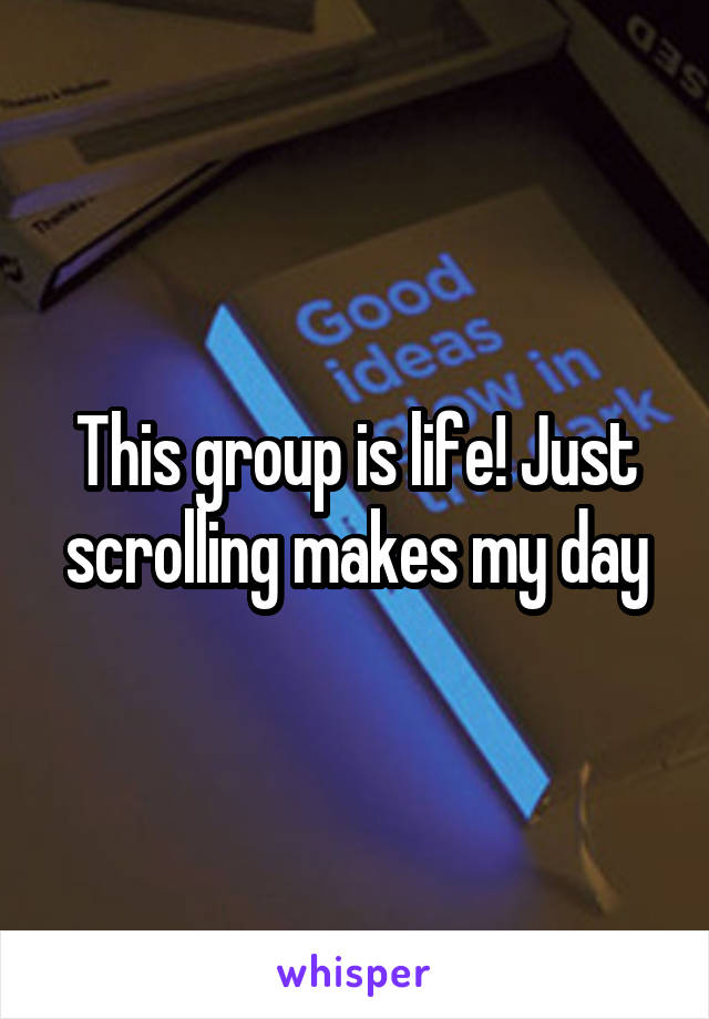 This group is life! Just scrolling makes my day