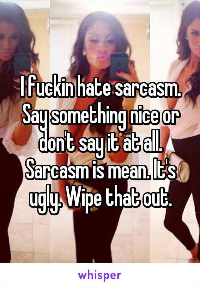 I fuckin hate sarcasm. Say something nice or don't say it at all. Sarcasm is mean. It's ugly. Wipe that out.