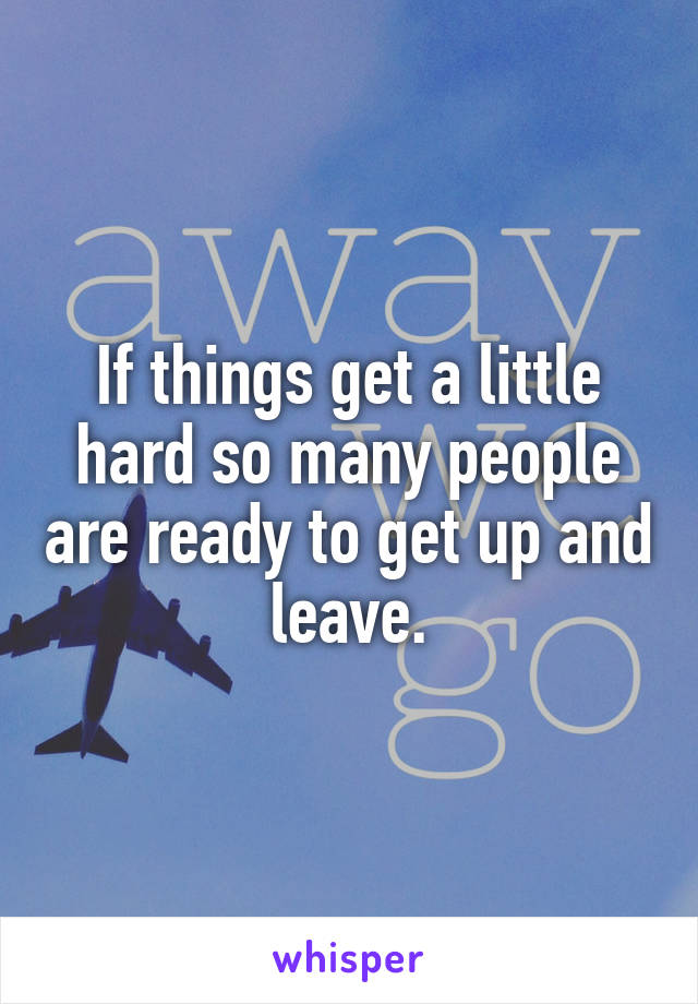 If things get a little hard so many people are ready to get up and leave.