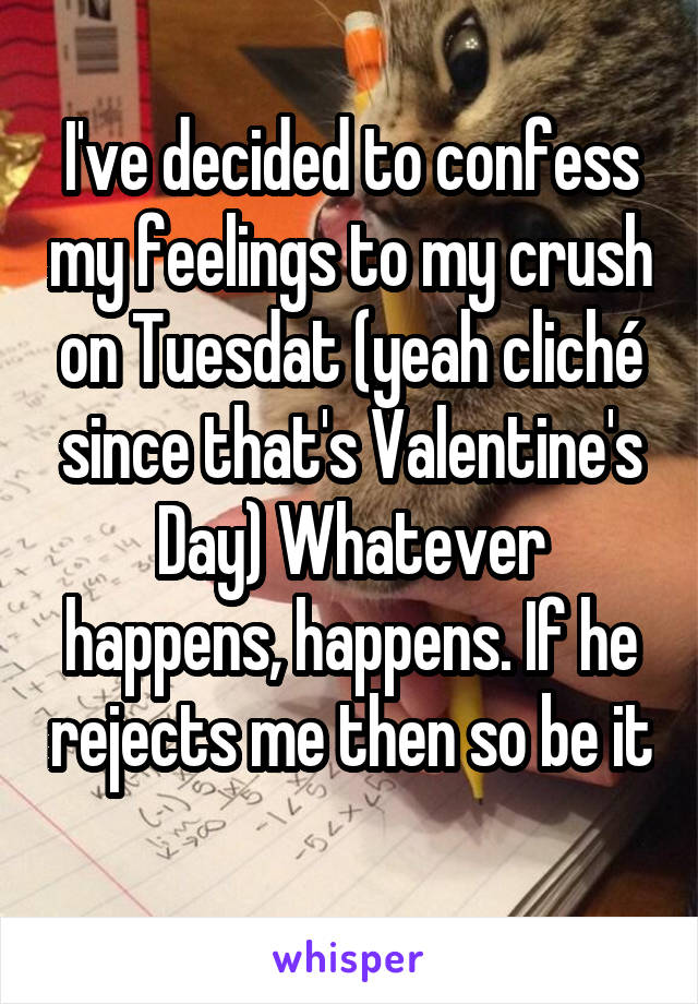 I've decided to confess my feelings to my crush on Tuesdat (yeah cliché since that's Valentine's Day) Whatever happens, happens. If he rejects me then so be it