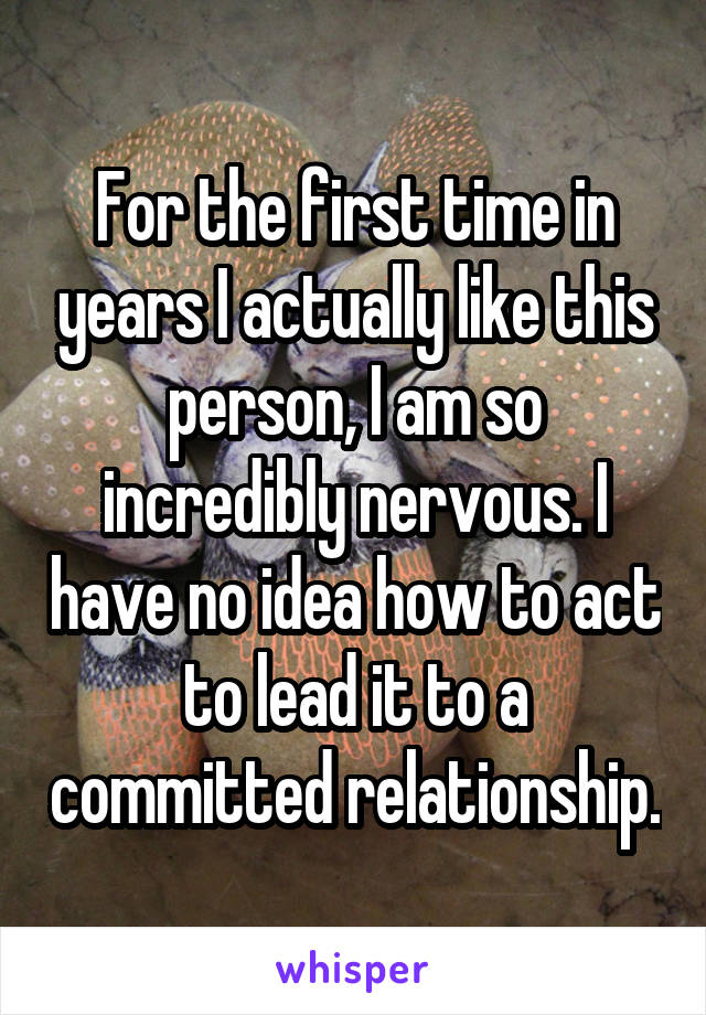 For the first time in years I actually like this person, I am so incredibly nervous. I have no idea how to act to lead it to a committed relationship.