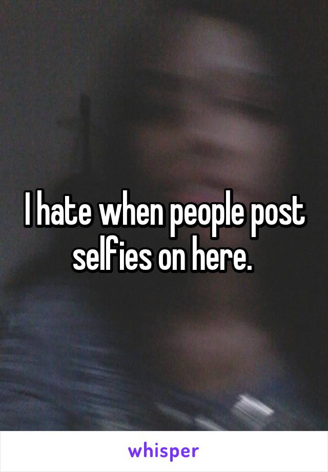 I hate when people post selfies on here.