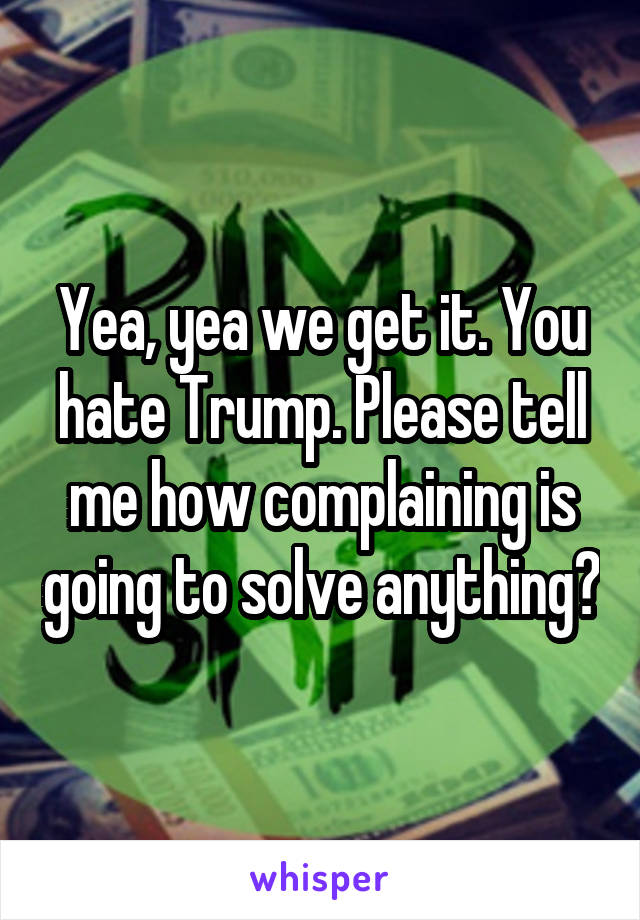 Yea, yea we get it. You hate Trump. Please tell me how complaining is going to solve anything?
