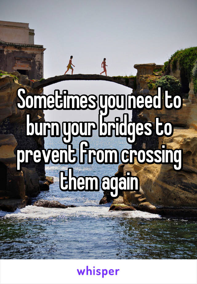 Sometimes you need to burn your bridges to prevent from crossing them again