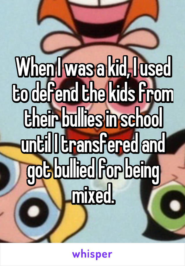 When I was a kid, I used to defend the kids from their bullies in school until I transfered and got bullied for being mixed.