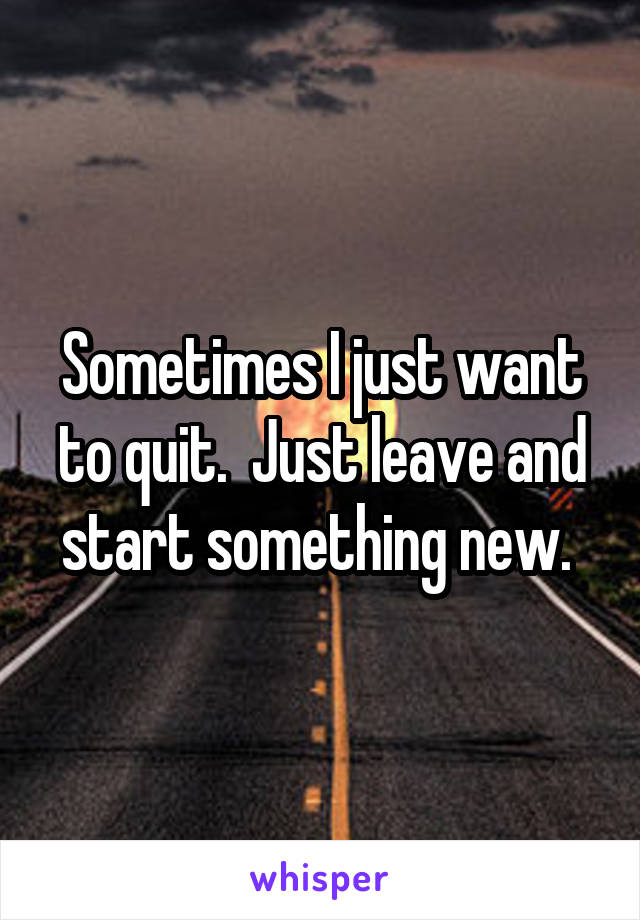 Sometimes I just want to quit.  Just leave and start something new.