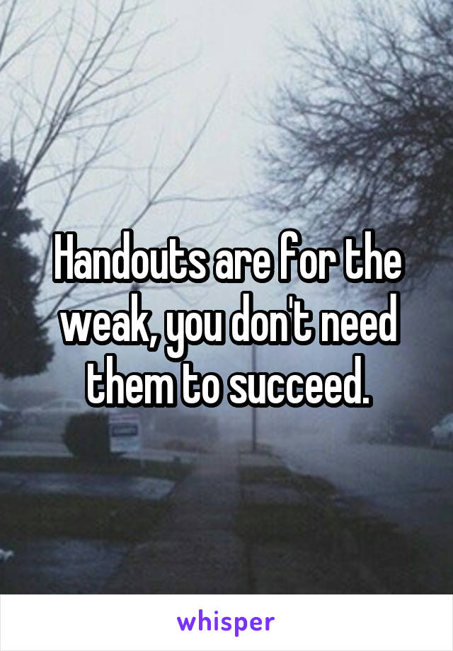 Handouts are for the weak, you don't need them to succeed.