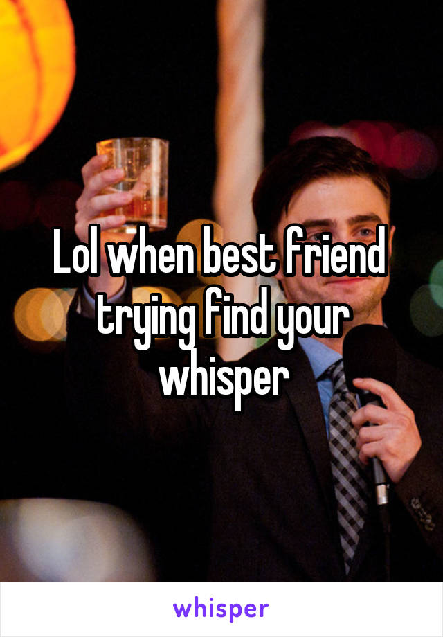 Lol when best friend  trying find your whisper