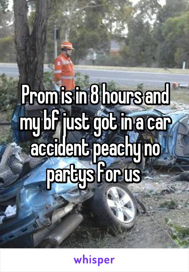 Prom is in 8 hours and my bf just got in a car accident peachy no partys for us