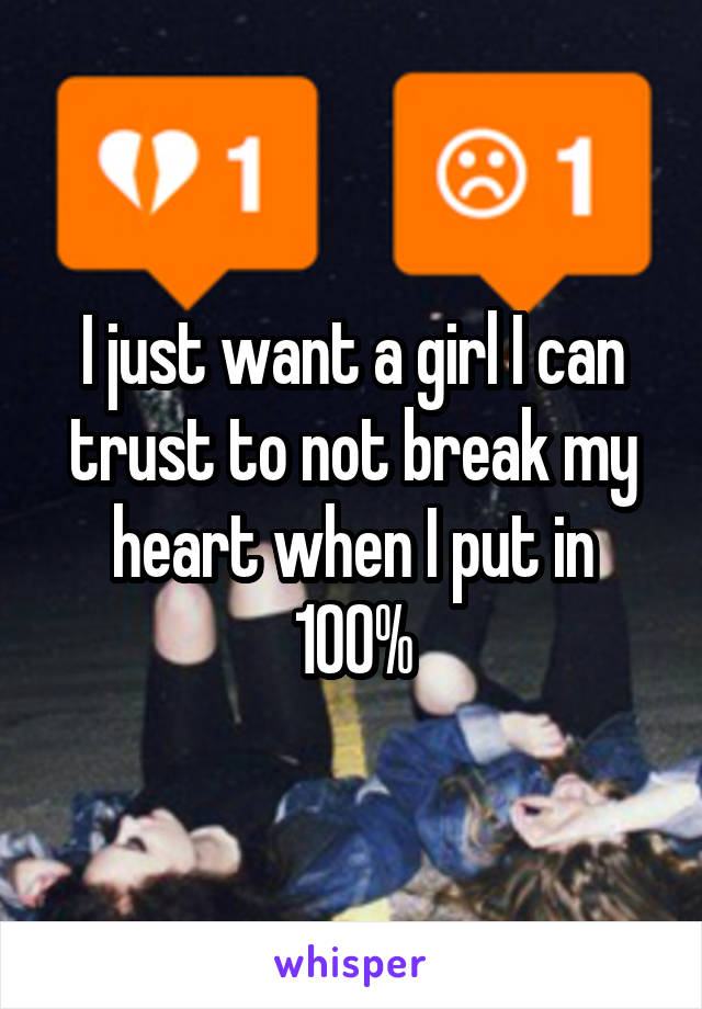 I just want a girl I can trust to not break my heart when I put in 100%