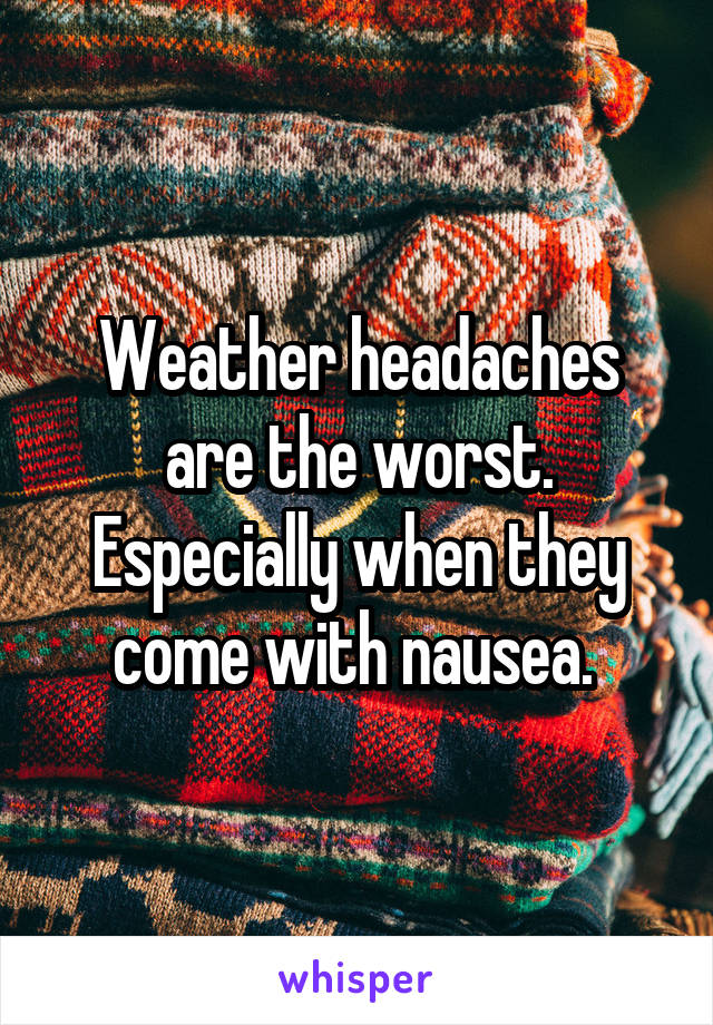 Weather headaches are the worst. Especially when they come with nausea.