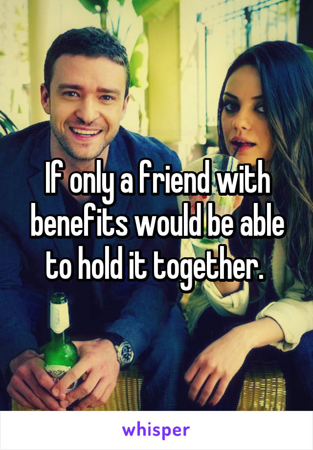 If only a friend with benefits would be able to hold it together.