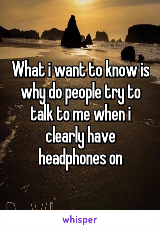 What i want to know is why do people try to talk to me when i clearly have headphones on