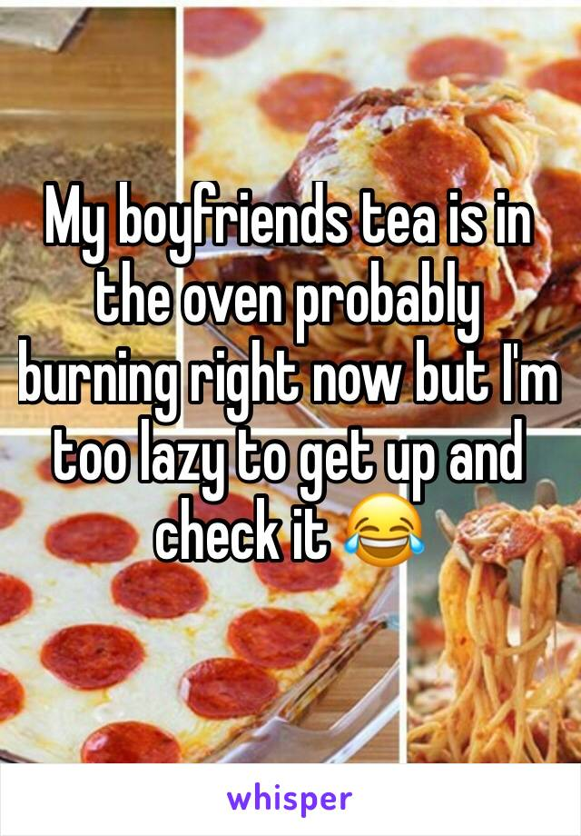 My boyfriends tea is in the oven probably burning right now but I'm too lazy to get up and check it 😂