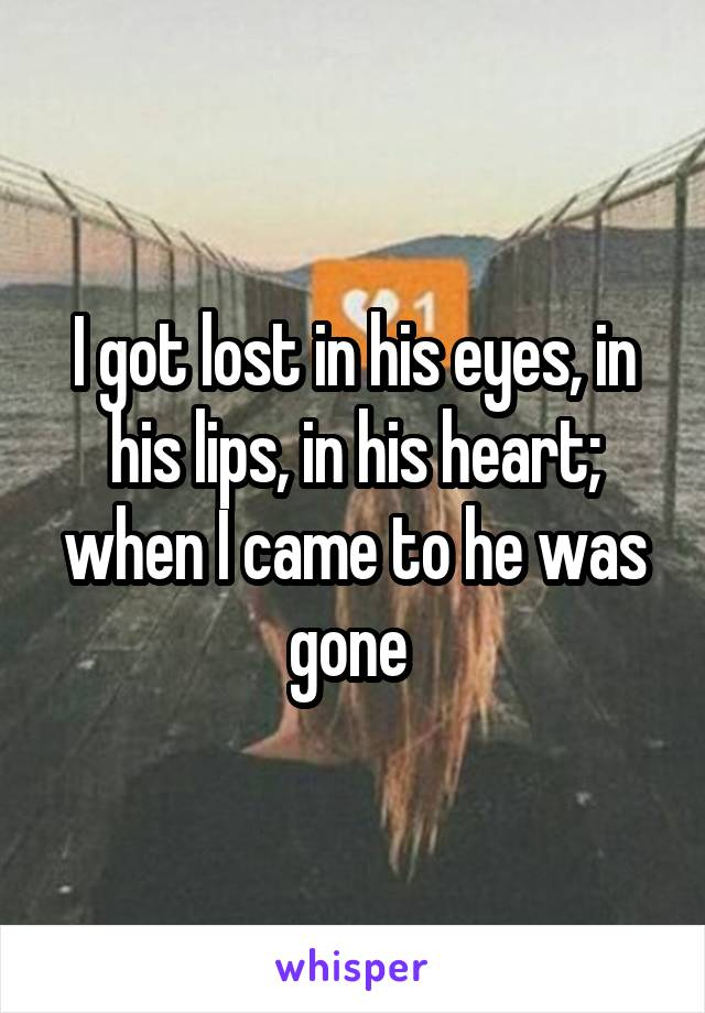 I got lost in his eyes, in his lips, in his heart; when I came to he was gone