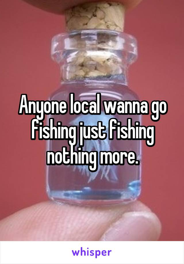 Anyone local wanna go fishing just fishing nothing more.