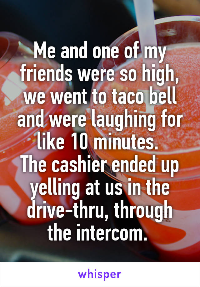 Me and one of my friends were so high, we went to taco bell and were laughing for like 10 minutes.  The cashier ended up yelling at us in the drive-thru, through the intercom.