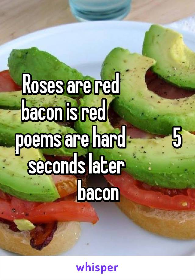Roses are red                bacon is red                    poems are hard             5 seconds later             bacon