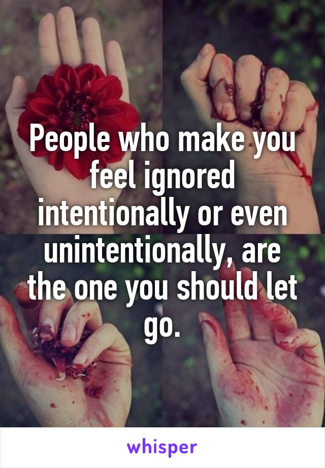 People who make you feel ignored intentionally or even unintentionally, are the one you should let go.