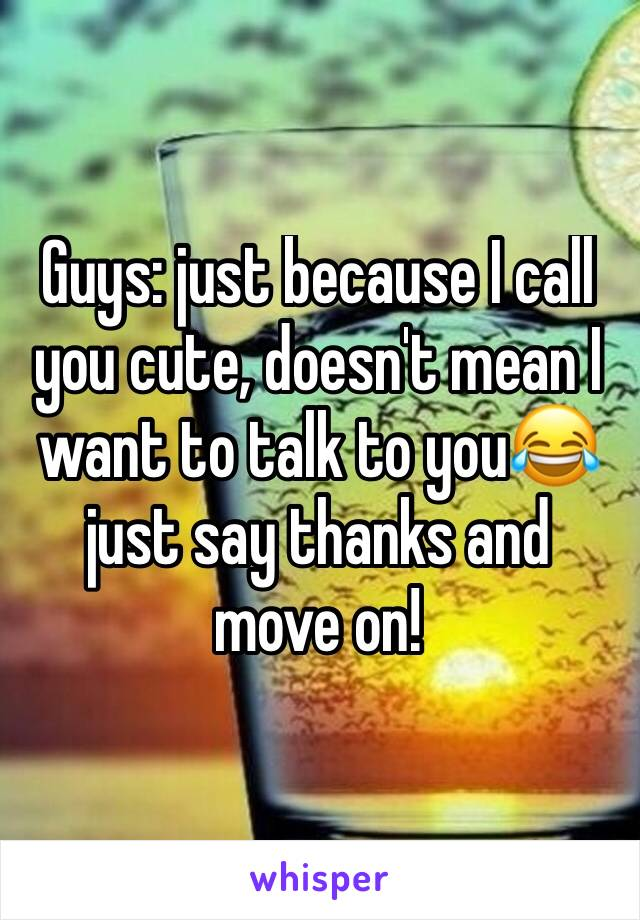 Guys: just because I call you cute, doesn't mean I want to talk to you😂 just say thanks and move on!