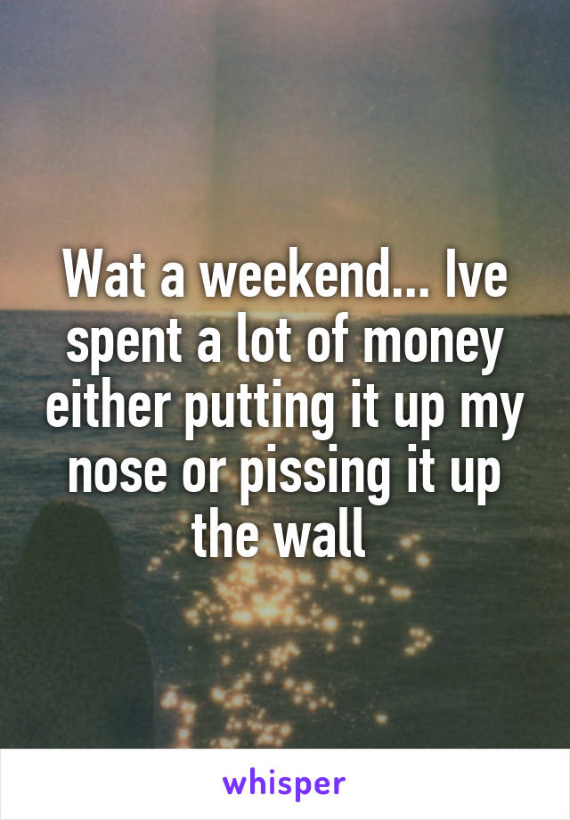 Wat a weekend... Ive spent a lot of money either putting it up my nose or pissing it up the wall