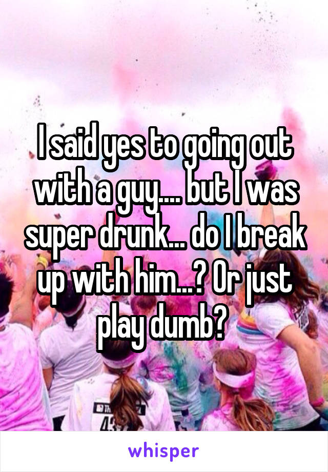 I said yes to going out with a guy.... but I was super drunk... do I break up with him...? Or just play dumb?