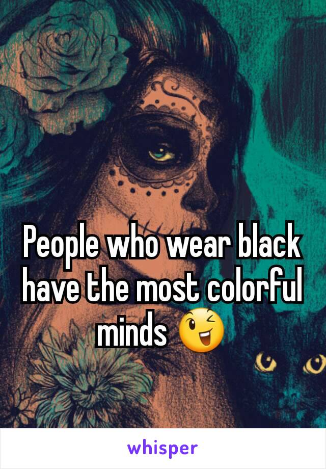People who wear black have the most colorful minds 😉