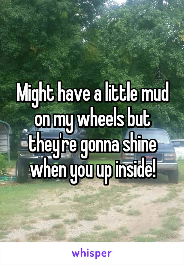 Might have a little mud on my wheels but they're gonna shine when you up inside!