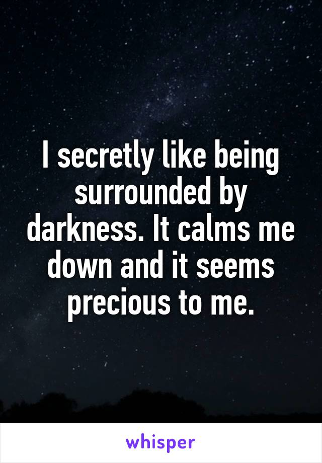 I secretly like being surrounded by darkness. It calms me down and it seems precious to me.