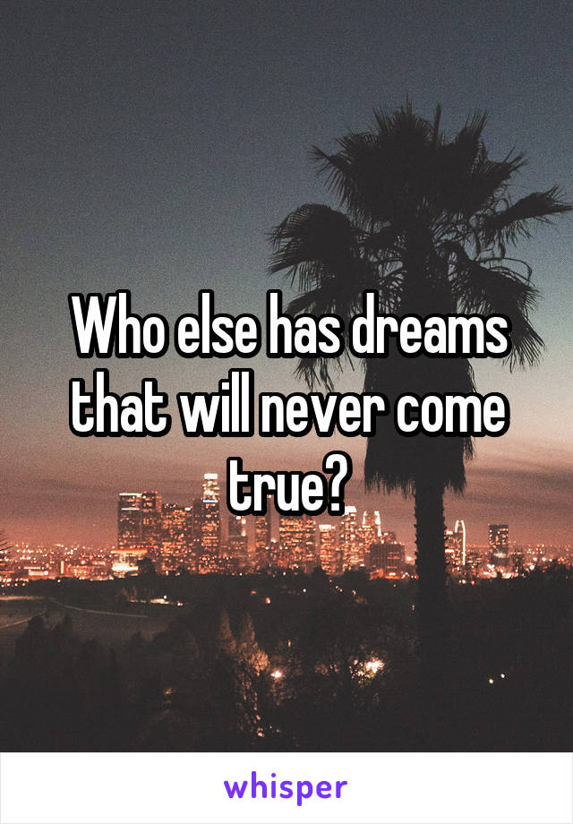 Who else has dreams that will never come true?