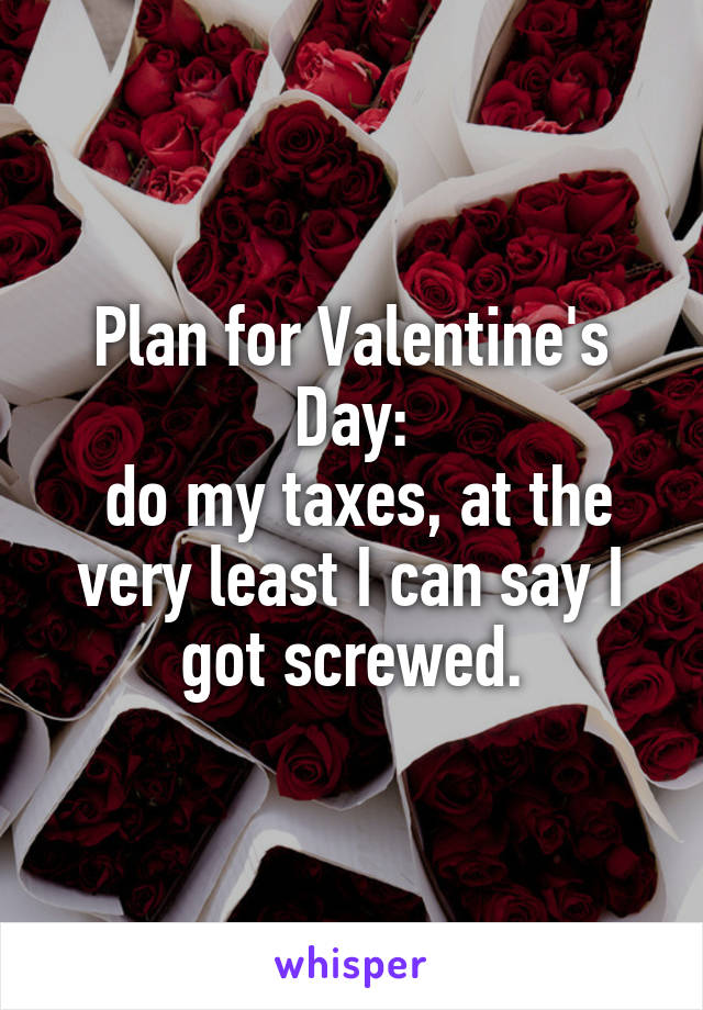 Plan for Valentine's Day:  do my taxes, at the very least I can say I got screwed.