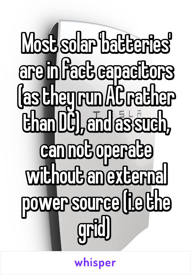 Most solar 'batteries' are in fact capacitors (as they run AC rather than DC), and as such, can not operate without an external power source (i.e the grid)