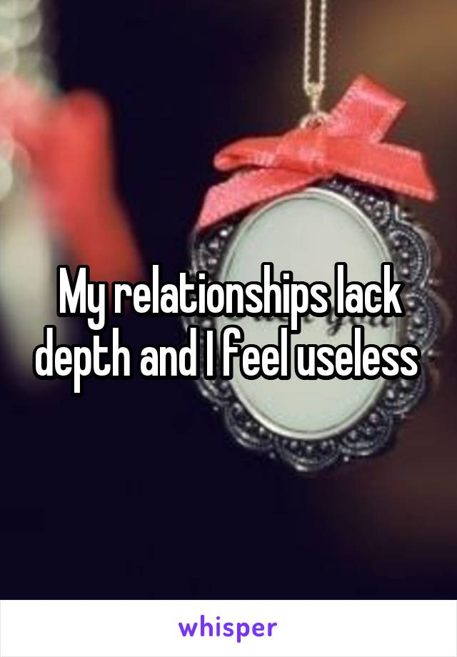 My relationships lack depth and I feel useless