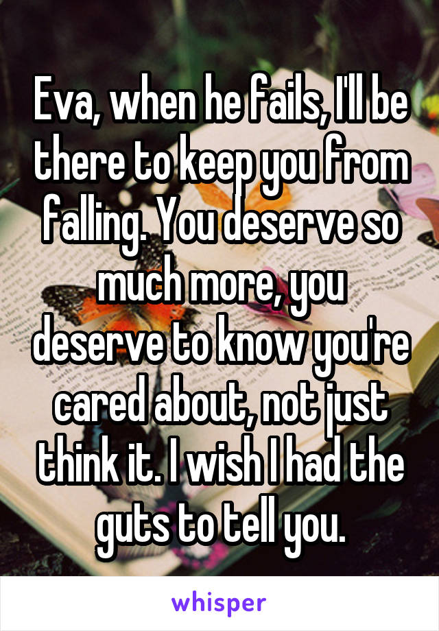 Eva, when he fails, I'll be there to keep you from falling. You deserve so much more, you deserve to know you're cared about, not just think it. I wish I had the guts to tell you.