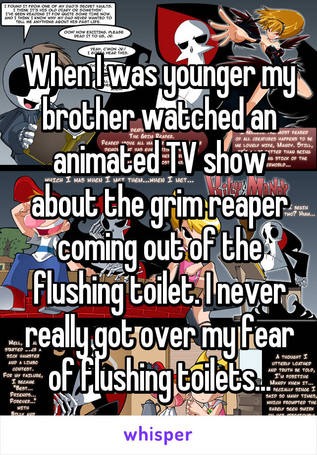 When I was younger my brother watched an animated TV show about the grim reaper coming out of the flushing toilet. I never really got over my fear of flushing toilets...