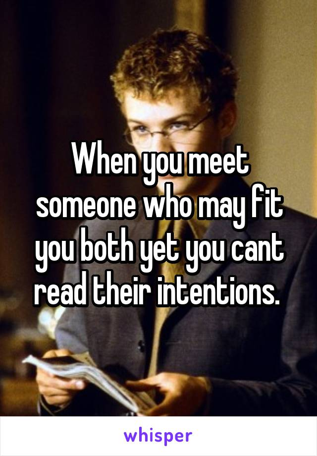 When you meet someone who may fit you both yet you cant read their intentions.
