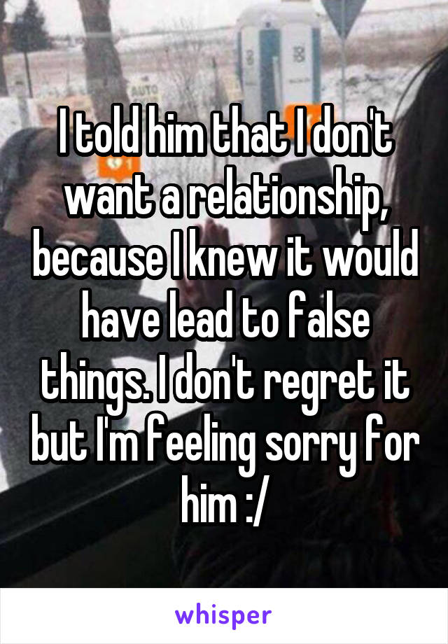 I told him that I don't want a relationship, because I knew it would have lead to false things. I don't regret it but I'm feeling sorry for him :/