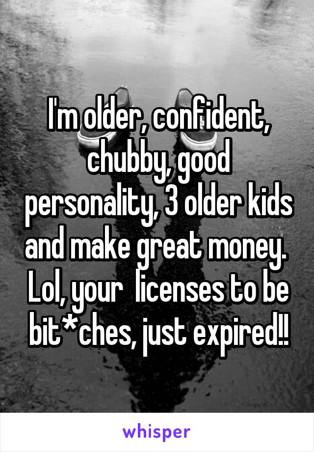 I'm older, confident, chubby, good personality, 3 older kids and make great money.  Lol, your  licenses to be bit*ches, just expired!!