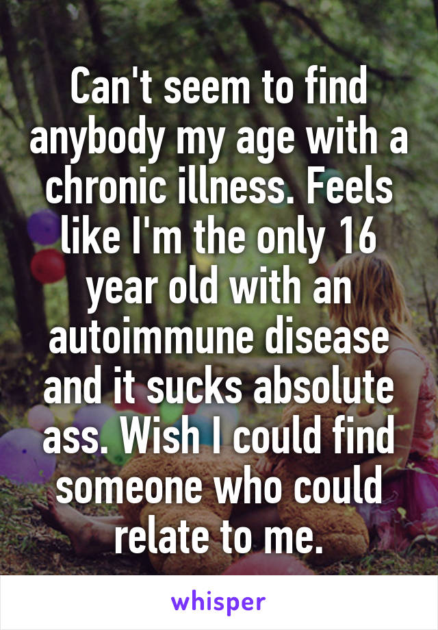 Can't seem to find anybody my age with a chronic illness. Feels like I'm the only 16 year old with an autoimmune disease and it sucks absolute ass. Wish I could find someone who could relate to me.