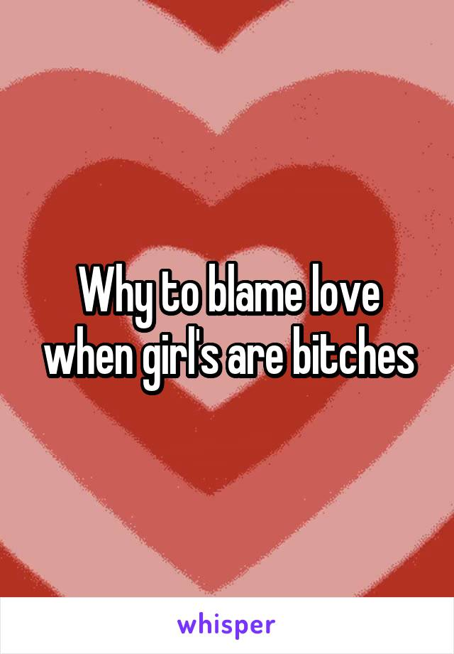 Why to blame love when girl's are bitches
