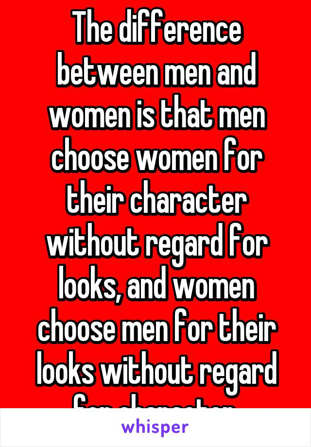 The difference between men and women is that men choose women for their character without regard for looks, and women choose men for their looks without regard for character.