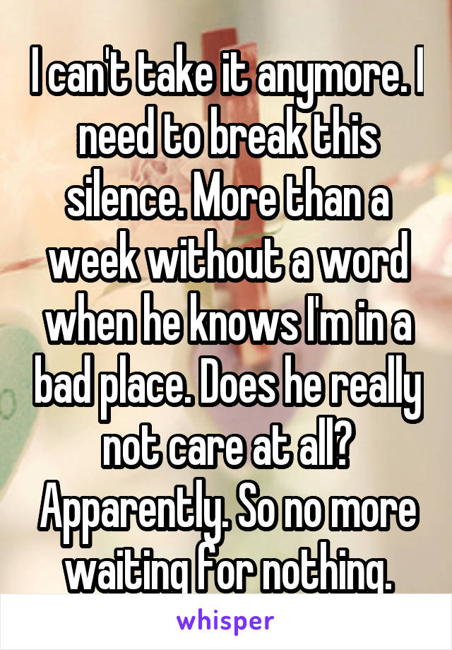 I can't take it anymore. I need to break this silence. More than a week without a word when he knows I'm in a bad place. Does he really not care at all? Apparently. So no more waiting for nothing.