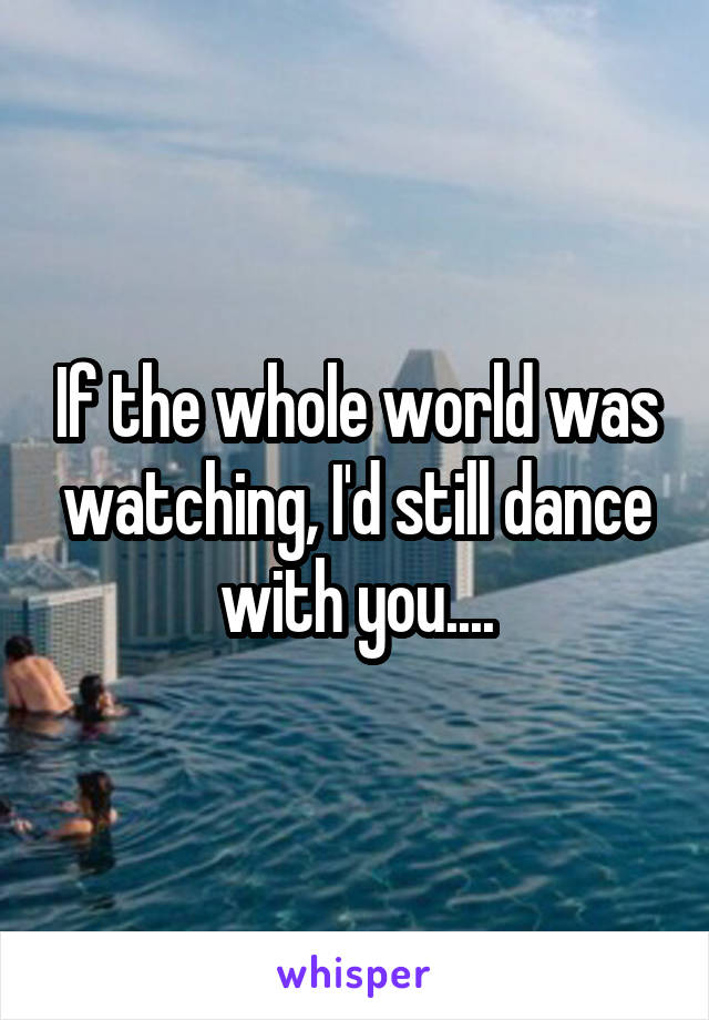 If the whole world was watching, I'd still dance with you....