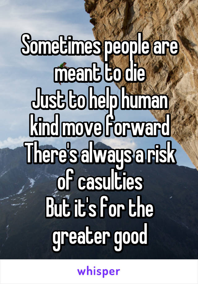 Sometimes people are meant to die Just to help human kind move forward There's always a risk of casulties But it's for the greater good