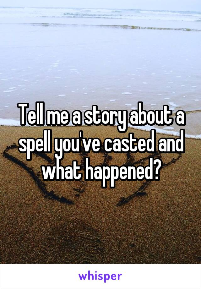 Tell me a story about a spell you've casted and what happened?