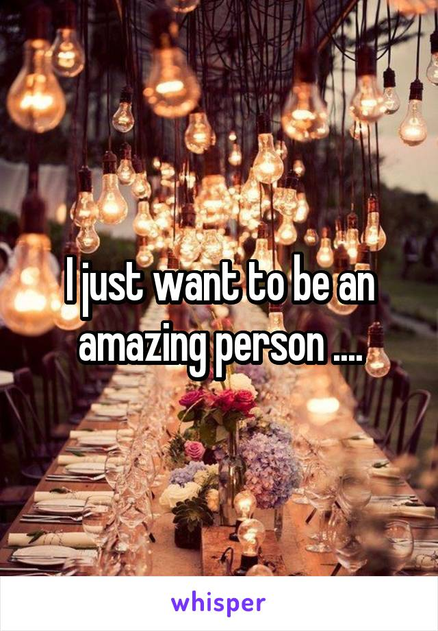 I just want to be an amazing person ....