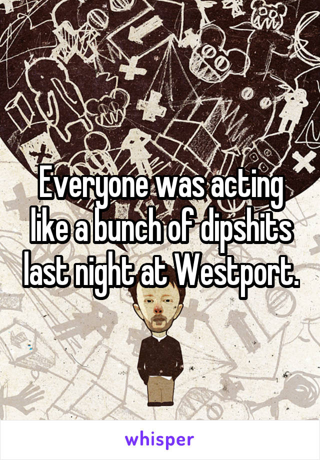 Everyone was acting like a bunch of dipshits last night at Westport.
