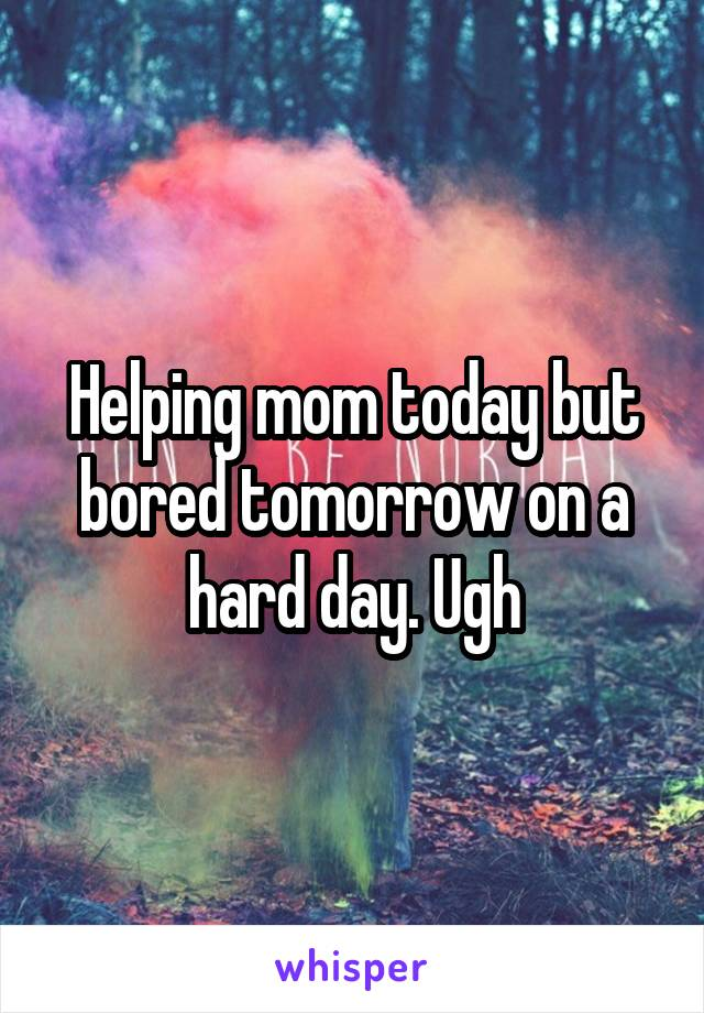 Helping mom today but bored tomorrow on a hard day. Ugh