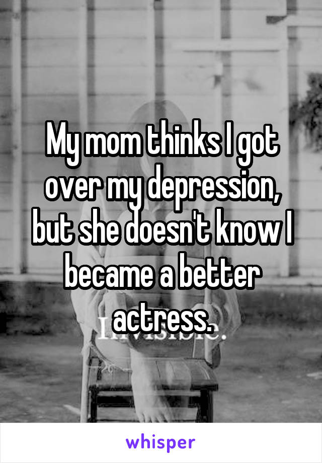 My mom thinks I got over my depression, but she doesn't know I became a better actress.