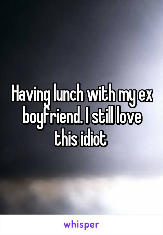 Having lunch with my ex boyfriend. I still love this idiot